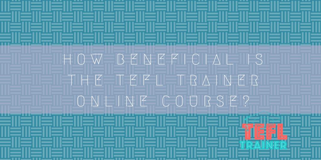 https://www.tefltrainer.com/general/beneficial-tefl-trainer-online-course/