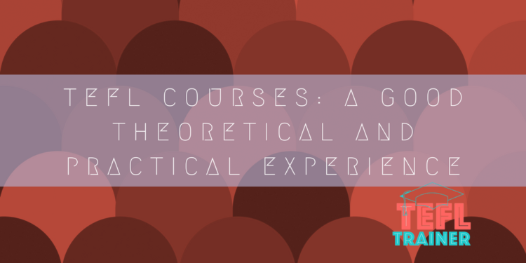 TEFL courses: a good theoretical and practical experience