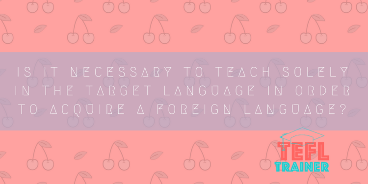 Is it necessary to teach solely in the target language in order to acquire a foreign language?